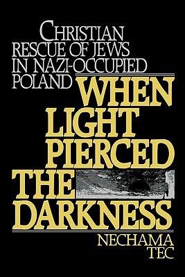 When Light Pierced the Darkness: Christian Rescue of Jews in Nazi-Occupied Poland Nechama Tec