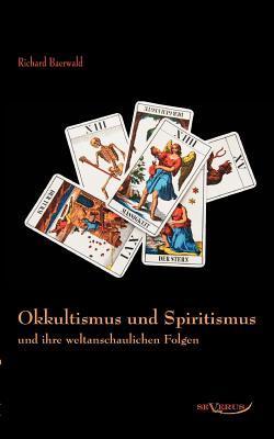 Okkultismus Und Spiritismus Und Ihre Weltanschaulichen Folgen Richard Baerwald