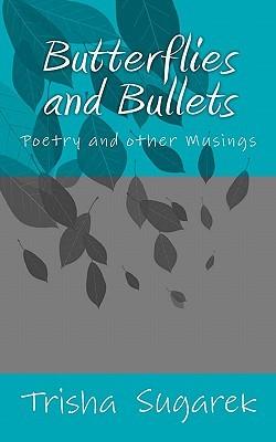 Butterflies and Bullets: Poetry, Essays and Musings Trisha Sugarek