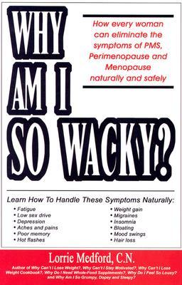Why Am I So Wacky?: How Every Woman Can Eliminate the Symptoms of PMS, Perimenopause and Menopause Naturally and Safely. Lorrie A. Medford