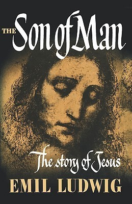 The Son of Man: The Story of Jesus  by  Emil Ludwig