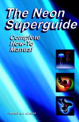 The Neon SuperGuide Complete How-To Manual Randall L. Caba