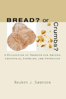 Bread? or Crumbs?: A Collection of Sermons for Advent, Christmas, Epiphany, and Pentecost  by  Reuben J. Swanson