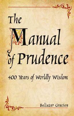 The Manual of Prudence: 400 Years of Worldly Wisdom  by  Baltazar Gracian