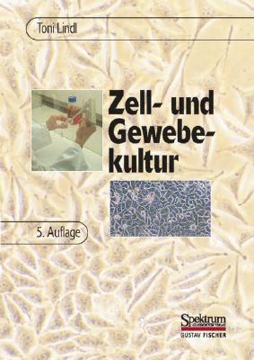 Zell-Und Gewebekultur: Einfuhrung In die Grundlagen Sowie Ausgewahtlte Methoden Und Anwendungen  by  Toni Lindl