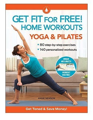 Get Fit For Free with Home Workouts: Yoga and Pilates: Workout Routines to Build Strength, Increase Flexibility, Enhance Your Vitalityand Save Money Angie Newson