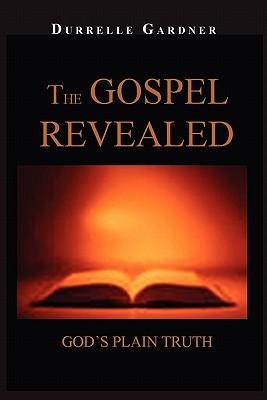 The Gospel Revealed: Gods Plain Truth  by  Durrelle Gardner