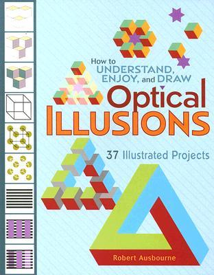 How to Understand, Enjoy and Draw Optical Illusions: 37 Illustrated Projects  by  Robert Ausbourne