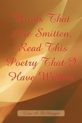 Words That Are Smitten, Read This Poetry That I Have Written Lisa A. Dimaggio
