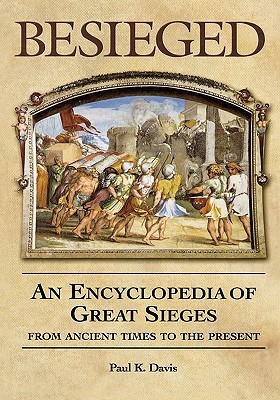 Besieged: An Encyclopedia of Great Sieges from Ancient Times to the Present  by  Paul K. Davis
