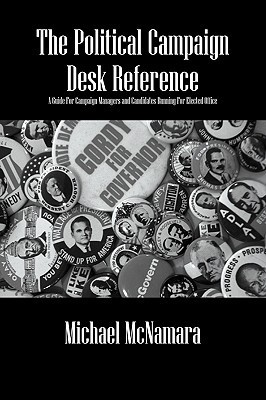 The Political Campaign Desk Reference: A Guide for Campaign Managers and Candidates Running for Elected Office Michael McNamara