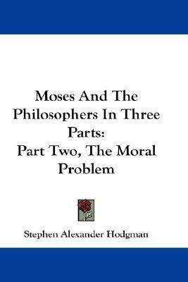 The Moral Problem (Moses and the Philosophers in Three Parts)  by  Stephen Alexander Hodgman