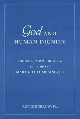 God and Human Dignity: The Personalism, Theology, and Ethics of Martin Luther King, Jr. Rufus Burrow Jr.
