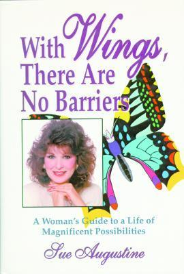 With Wings There Are No Barriers: A Womans Guide To A Life Of Magnificent Possibilities Sue Augustine