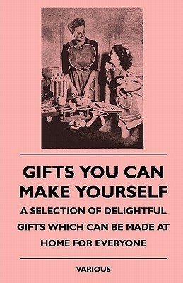 Gifts You Can Make Yourself - A Selection of Delightful Giftgifts You Can Make Yourself - A Selection of Delightful Gifts Which Can Be Made at Home fo  by  Various