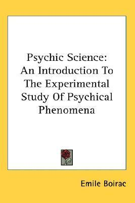 Psychic Science: An Introduction to the Experimental Study of Psychical Phenomena Emile Boirac