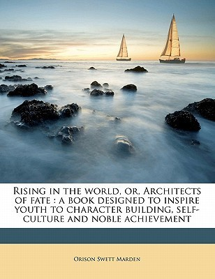 Rising in the World, Or, Architects of Fate: A Book Designed to Inspire Youth to Character Building, Self-Culture and Noble Achievement  by  Orison Swett Marden