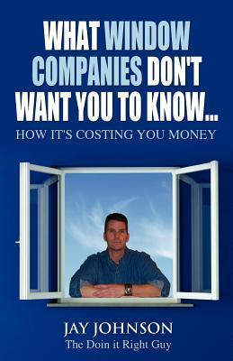 What Window Companies Dont Want You to Know...: How Its Costing You Money  by  Jay B. Johnson