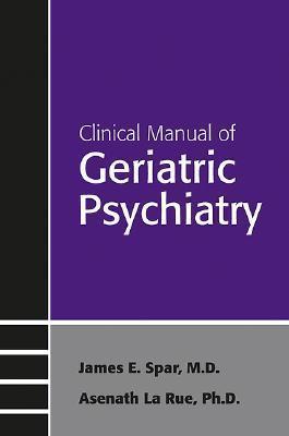 Clinical Manual of Geriatric Psychiatry  by  James E. Spar