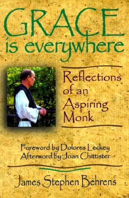 Grace is Everywhere: Reflections of an Aspiring Monk James Stephen Behrens