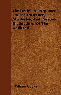 The Deity - An Argnment on the Existence, Attributes, and Personal Distinctions of the Godhead  by  William Cooke