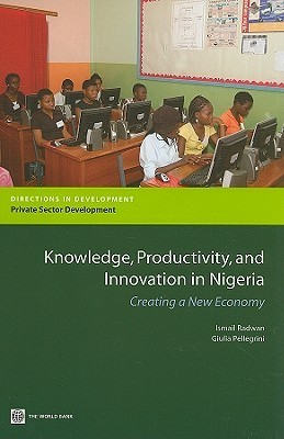 Knowledge, Productivity and Innovation in Nigeria: Creating a New Economy  by  Ismail Radwan