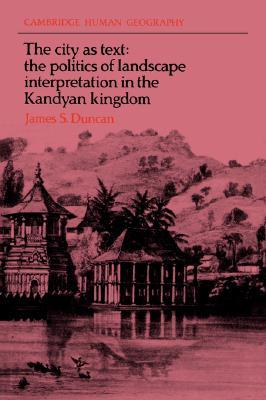 The City as Text: The Politics of Landscape Interpretation in the Kandyan Kingdom  by  James S. Duncan