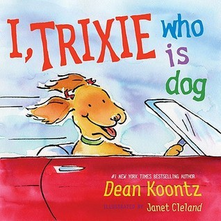 I, Trixie, Who is Dog  by  Dean Koontz