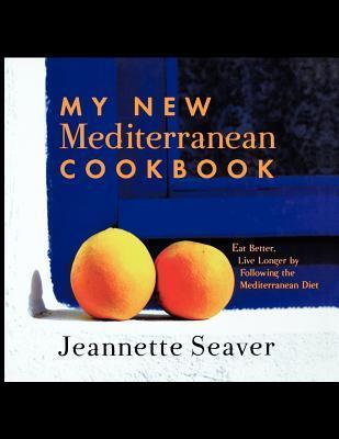 My New Mediterranean Cookbook: Eat Better, Live Longer  by  Following the Mediterranean Diet by Jeannette Seaver