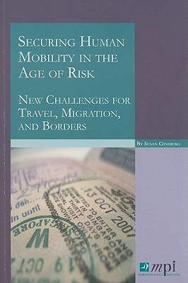 Securing Human Mobility in the Age of Risk: New Challenges for Travel, Migration, and Borders Susan Ginsburg