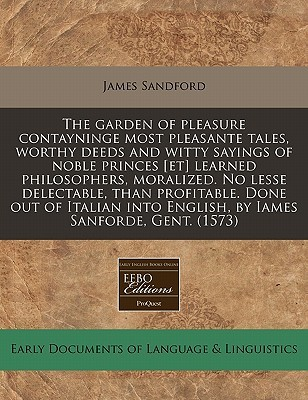The Garden Of Pleasure Contayninge Most Pleasante Tales, Worthy Deeds And Witty Sayings Of Noble Princes [Et] Learned Philosophers, Moralized. No Lesse Delectable, Than Profitable. Done Out Of Italian Into English, By Iames Sanforde, Gent. (1573) James Sandford