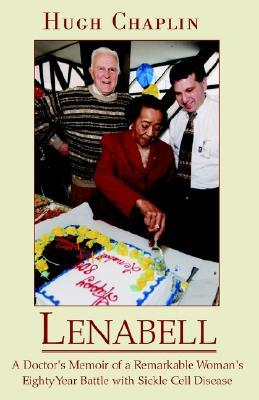 Lenabell: A Doctors Memoir of a Remarkable Womans Eighty Year Battle With Sickle Cell Disease  by  Hugh Chaplin