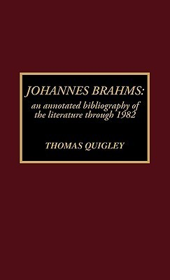 Johannes Brahms: An Annotated Bibliography of the Literature Through 1982  by  Thomas Quigley