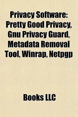 Privacy Software: Pretty Good Privacy, Gnu Privacy Guard, Metadata Removal Tool, Winrap, Netpgp  by  Books LLC