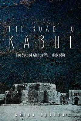 The Road to Kabul: The Second Afghan War 1878-1881 Brian Robson