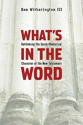 Whats in the Word: Rethinking the Socio-Rhetorical Character of the New Testament Ben Witherington III