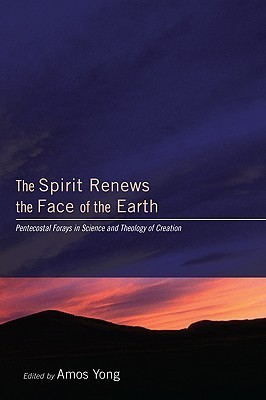 The Spirit Renews the Face of the Earth: Pentecostal Forays in Science and Theology of Creation  by  Amos Yong