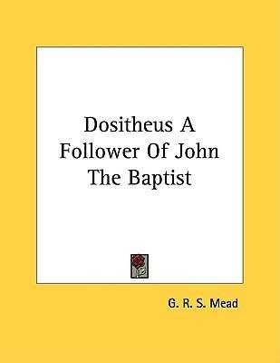Dositheus: A Follower of John the Baptist G.R.S. Mead