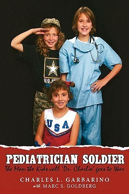 Pediatrician Soldier: The Man the Kids Call Dr. Charlie Goes to War Charles L. Garbarino