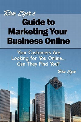 Ron Egers Guide to Marketing Your Business Online: Your Customers Are Looking for You Online... Can They Find You?  by  Ron Eger