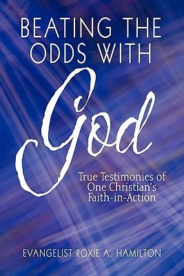 Beating the Odds with God: True Testimonies of One Christians Faith-In-Action Evangelist Roxie A. Hamilton