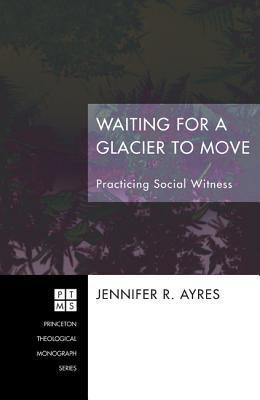 Waiting for a Glacier to Move: Practicing Social Witness Jennifer R. Ayres