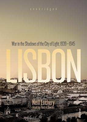 Lisbon: War in the Shadows of the City of Light, 1939-1945 Neill Lochery