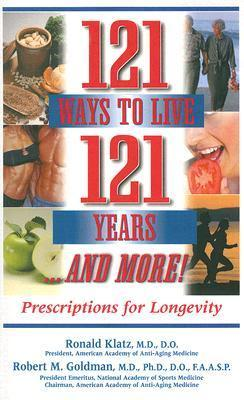 121 Ways to Live 121 Years...and More!: Prescriptions for Longevity  by  Ronald Klatz