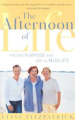 The Afternoon of Life: Finding Purpose and Joy in Midlife Elyse M. Fitzpatrick