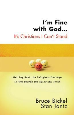 Im Fine with God... Its Christians I Cant Stand: Getting Past the Religious Garbage in the Search for Spiritual Truth  by  Bruce Bickel