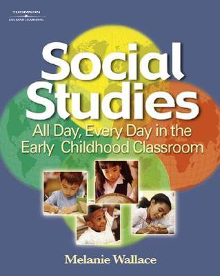 Social Studies: All Day Every Day in the Early Childhood Classroom  by  Melanie Wallace