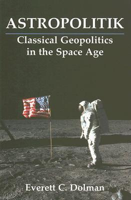 Astropolitik: Classical Geopolitics in the Space Age  by  Everett C. Dolman