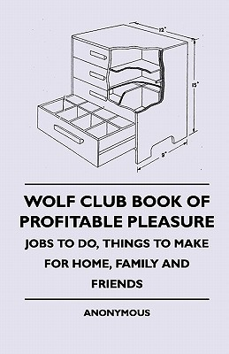 Wolf Club Book of Profitable Pleasure - Jobs to Do, Things to Make for Home, Family and Friends  by  Anonymous