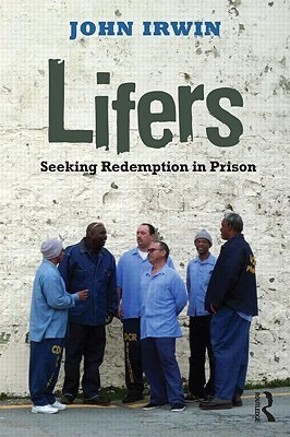 Lifers: The Long Road to Redemption (Criminology and Justice Studies) John Irwin